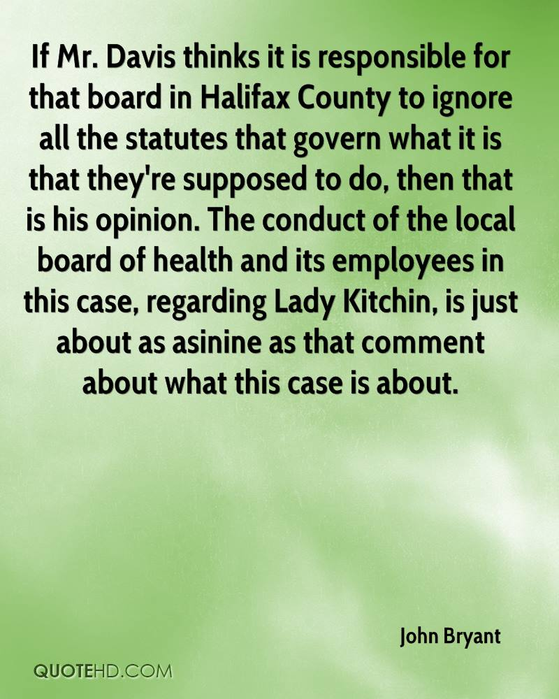 If Mr. Davis thinks it is responsible for that board in Halifax County to ignore all the statutes that govern what it is that they're supposed to do, then that is his opinion. The conduct of the local board of health and its employees in this case, regarding Lady Kitchin, is just about as asinine as that comment about what this case is about.