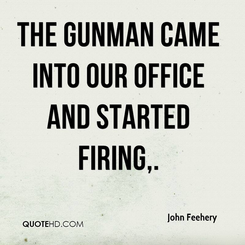 The gunman came into our office and started firing.