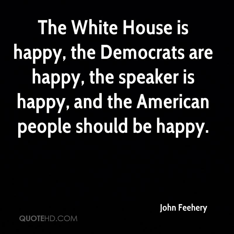 The White House is happy, the Democrats are happy, the speaker is happy, and the American people should be happy.