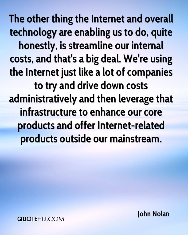 The other thing the Internet and overall technology are enabling us to do, quite honestly, is streamline our internal costs, and that's a big deal. We're using the Internet just like a lot of companies to try and drive down costs administratively and then leverage that infrastructure to enhance our core products and offer Internet-related products outside our mainstream.