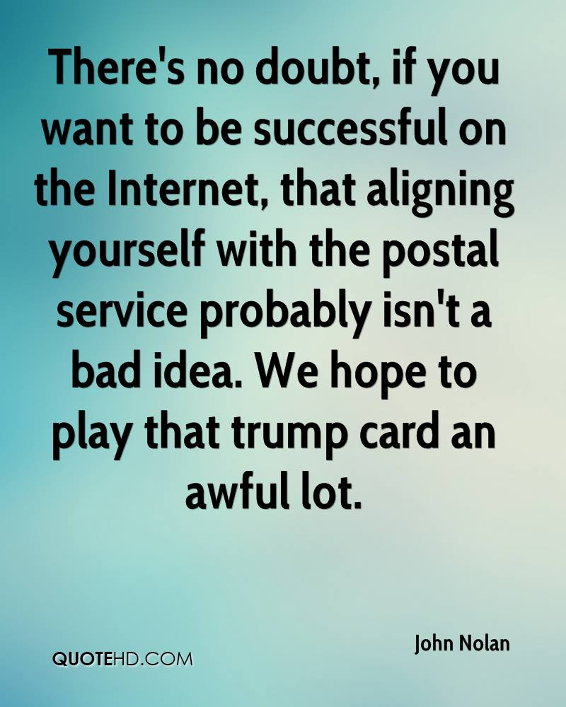 There's no doubt, if you want to be successful on the Internet, that aligning yourself with the postal service probably isn't a bad idea. We hope to play that trump card an awful lot.
