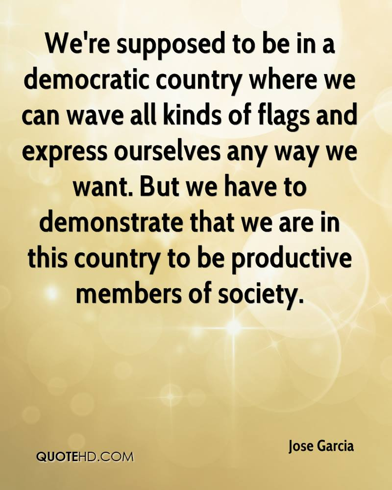 We're supposed to be in a democratic country where we can wave all kinds of flags and express ourselves any way we want. But we have to demonstrate that we are in this country to be productive members of society.