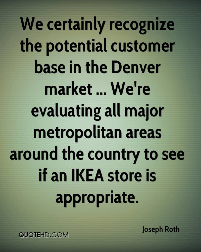 We certainly recognize the potential customer base in the Denver market ... We're evaluating all major metropolitan areas around the country to see if an IKEA store is appropriate.