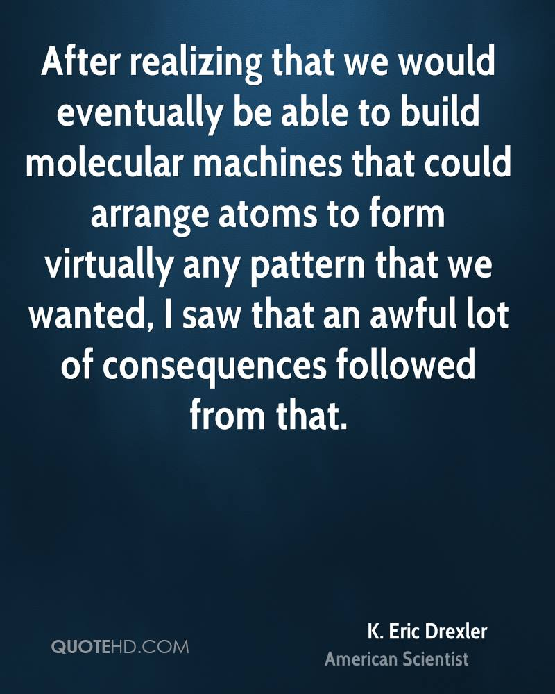 After realizing that we would eventually be able to build molecular machines that could arrange atoms to form virtually any pattern that we wanted, I saw that an awful lot of consequences followed from that.