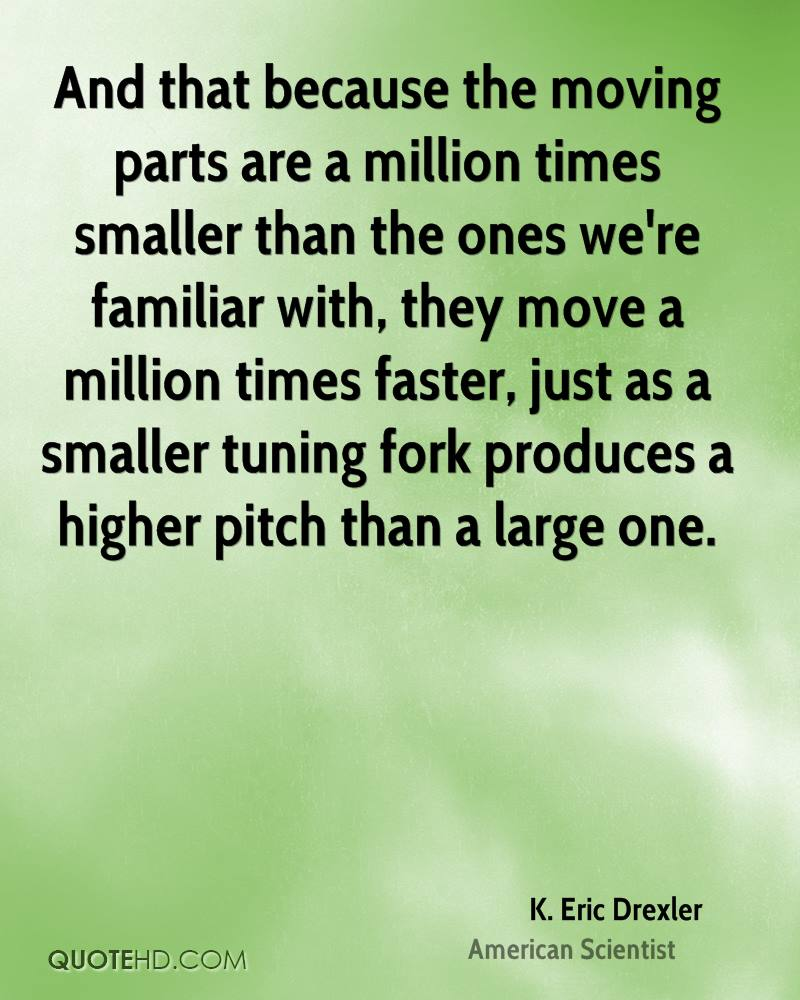 And that because the moving parts are a million times smaller than the ones we're familiar with, they move a million times faster, just as a smaller tuning fork produces a higher pitch than a large one.