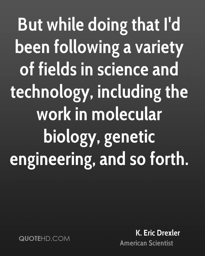 But while doing that I'd been following a variety of fields in science and technology, including the work in molecular biology, genetic engineering, and so forth.