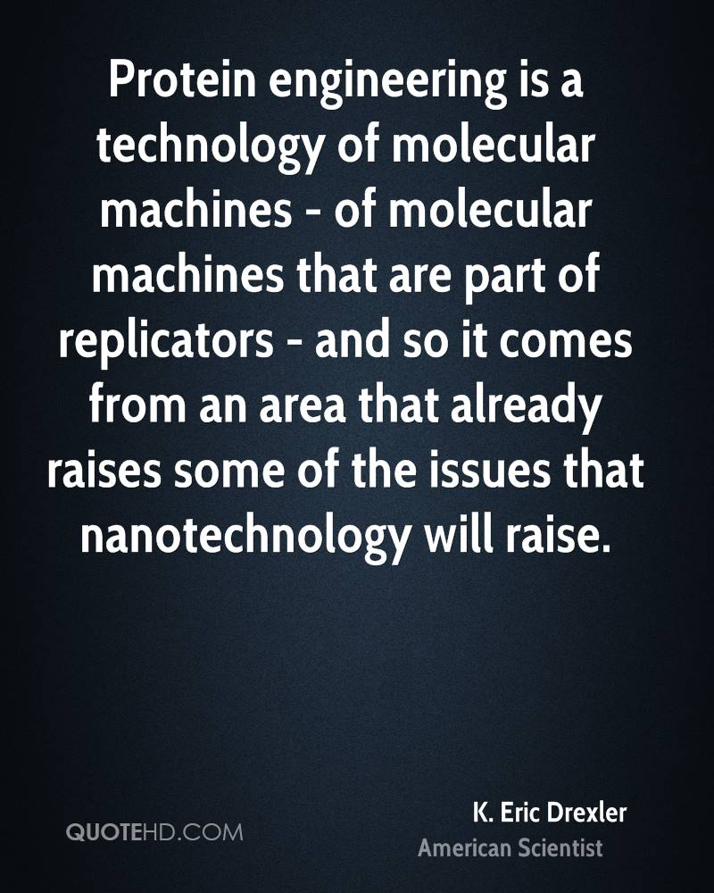 Protein engineering is a technology of molecular machines - of molecular machines that are part of replicators - and so it comes from an area that already raises some of the issues that nanotechnology will raise.