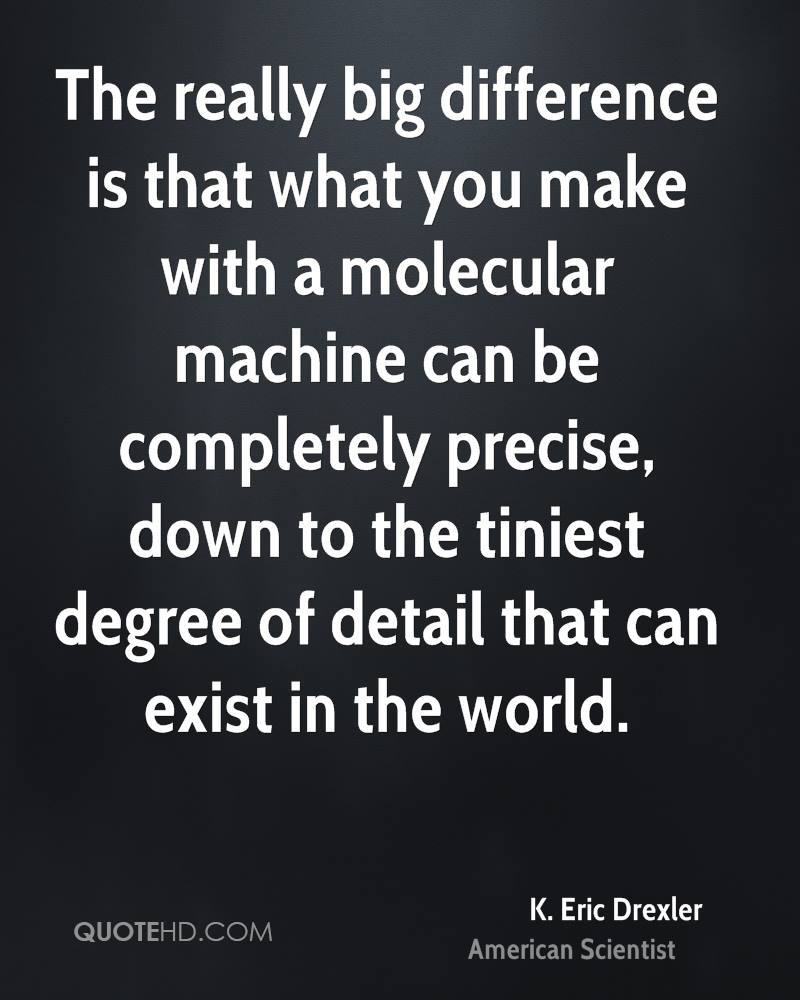 The really big difference is that what you make with a molecular machine can be completely precise, down to the tiniest degree of detail that can exist in the world.