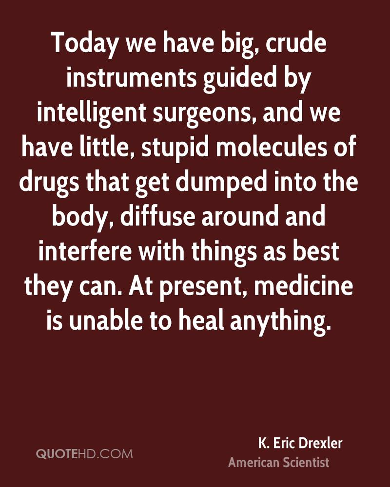 Today we have big, crude instruments guided by intelligent surgeons, and we have little, stupid molecules of drugs that get dumped into the body, diffuse around and interfere with things as best they can. At present, medicine is unable to heal anything.