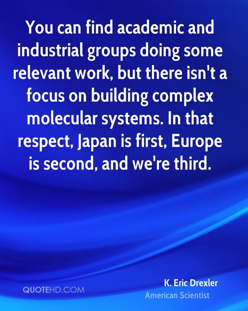 You can find academic and industrial groups doing some relevant work, but there isn't a focus on building complex molecular systems. In that respect, Japan is first, Europe is second, and we're third.