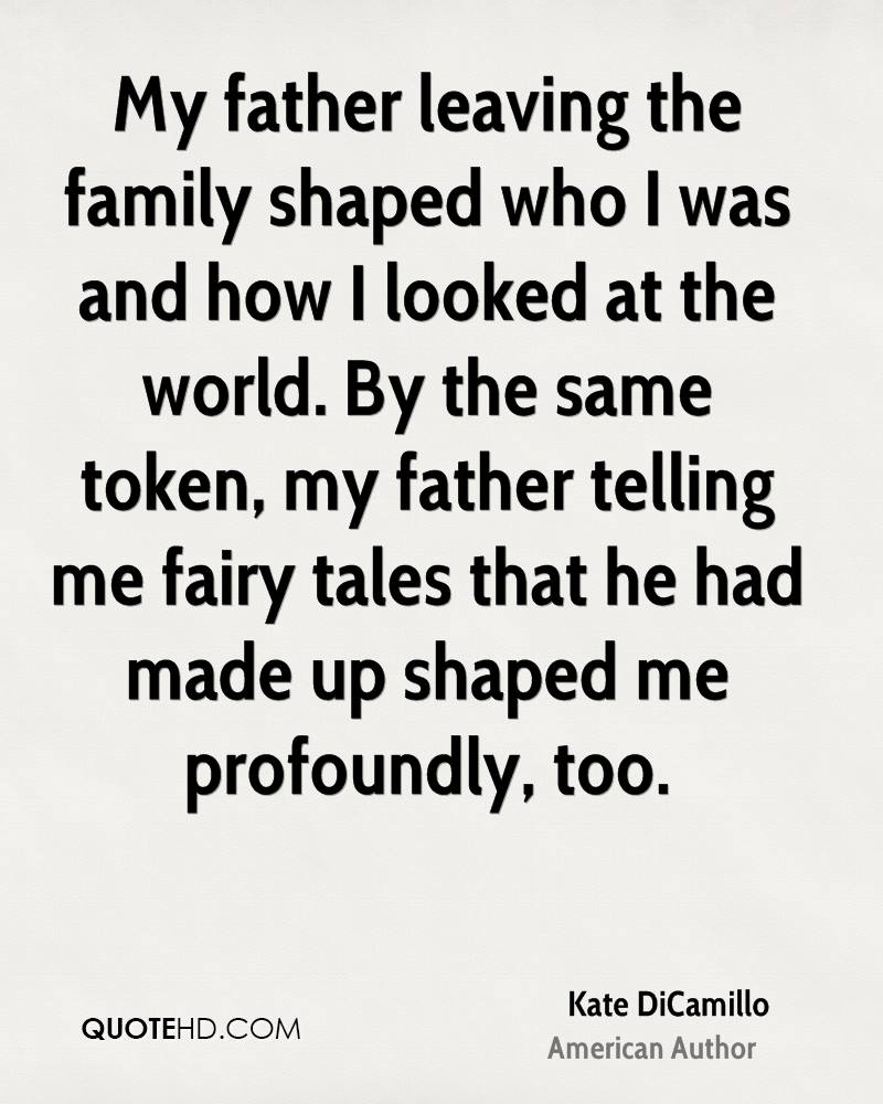 My father leaving the family shaped who I was and how I looked at the world. By the same token, my father telling me fairy tales that he had made up shaped me profoundly, too.