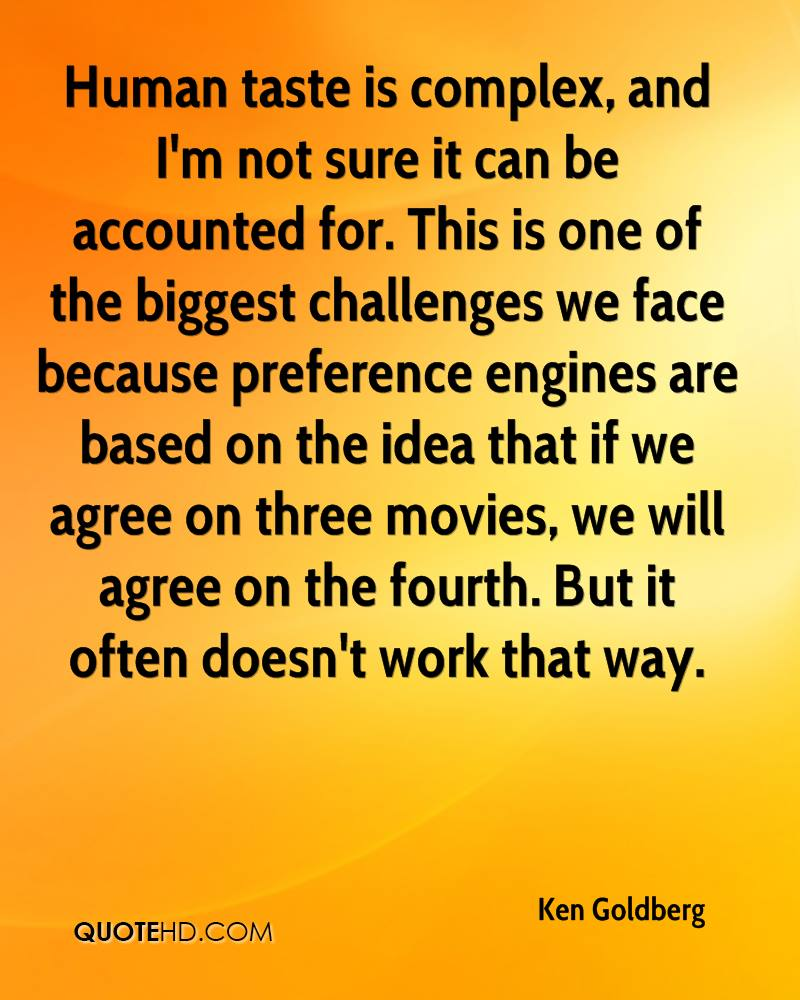 Human taste is complex, and I'm not sure it can be accounted for. This is one of the biggest challenges we face because preference engines are based on the idea that if we agree on three movies, we will agree on the fourth. But it often doesn't work that way.