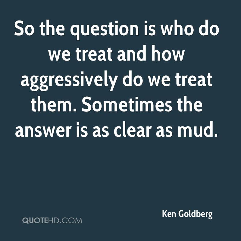 So the question is who do we treat and how aggressively do we treat them. Sometimes the answer is as clear as mud.