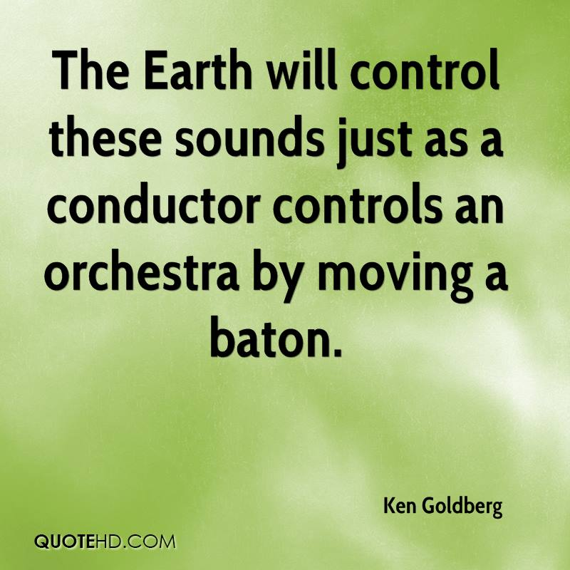 The Earth will control these sounds just as a conductor controls an orchestra by moving a baton.
