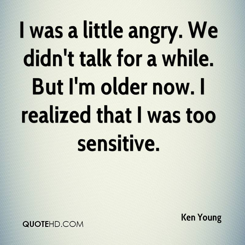 I was a little angry. We didn't talk for a while. But I'm older now. I realized that I was too sensitive.