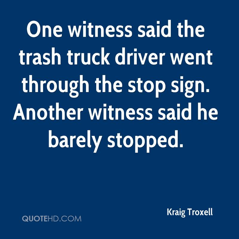 One witness said the trash truck driver went through the stop sign. Another witness said he barely stopped.