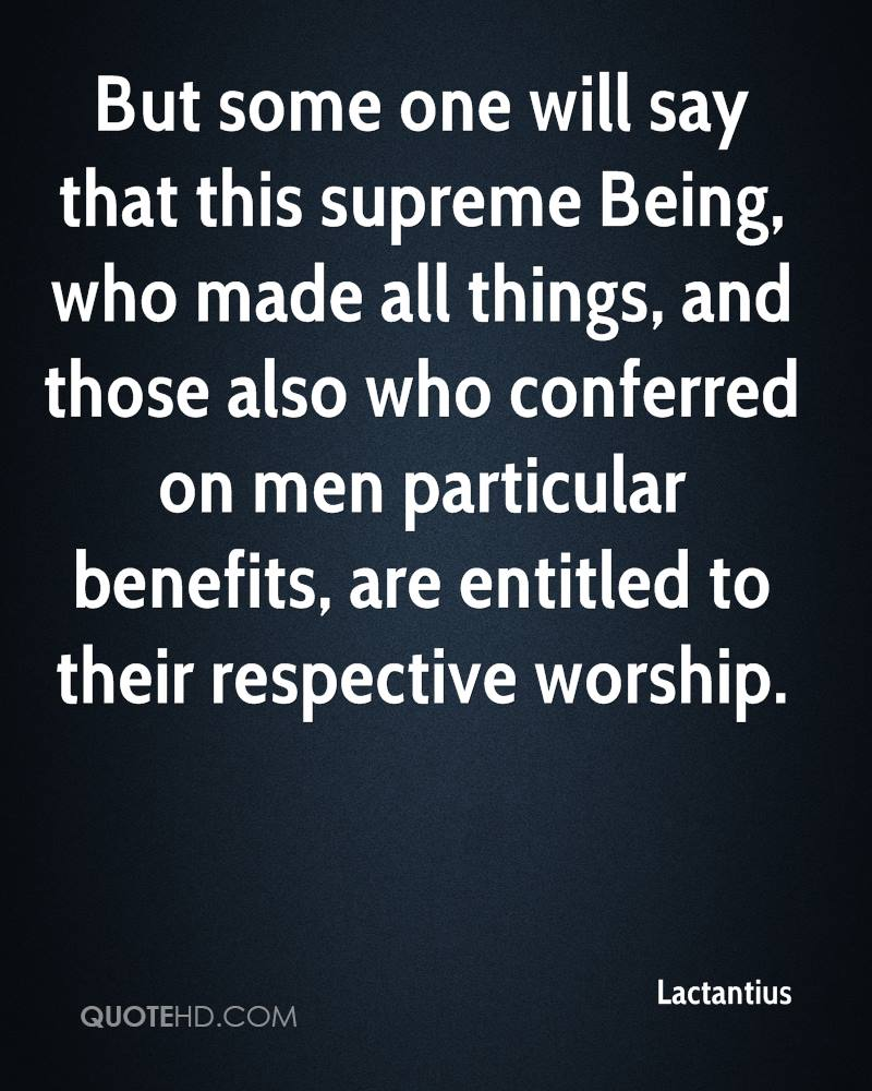But some one will say that this supreme Being, who made all things, and those also who conferred on men particular benefits, are entitled to their respective worship.