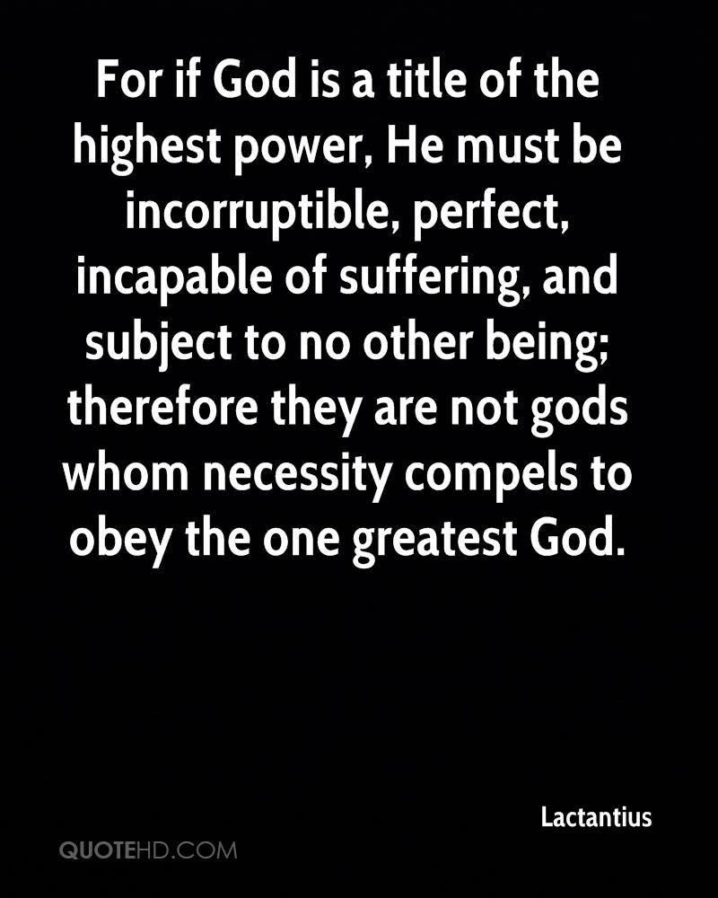 For if God is a title of the highest power, He must be incorruptible, perfect, incapable of suffering, and subject to no other being; therefore they are not gods whom necessity compels to obey the one greatest God.