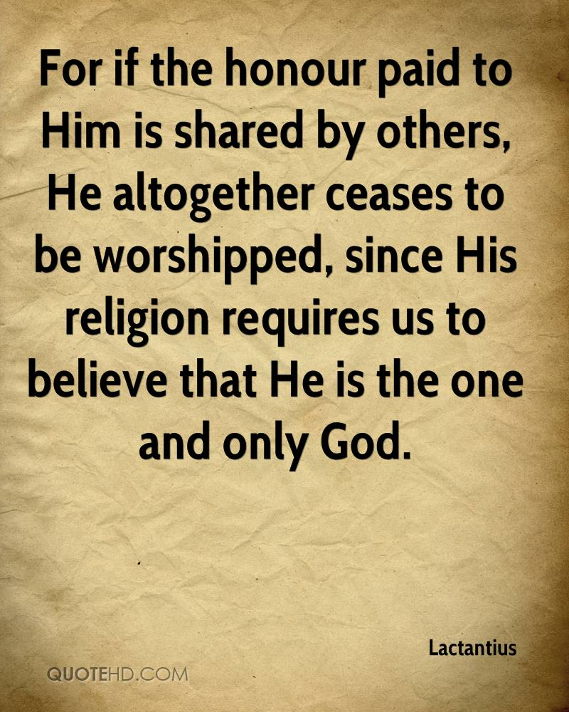 For if the honour paid to Him is shared by others, He altogether ceases to be worshipped, since His religion requires us to believe that He is the one and only God.
