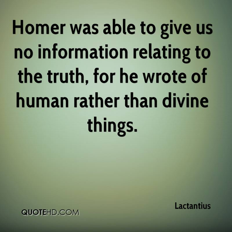 Homer was able to give us no information relating to the truth, for he wrote of human rather than divine things.
