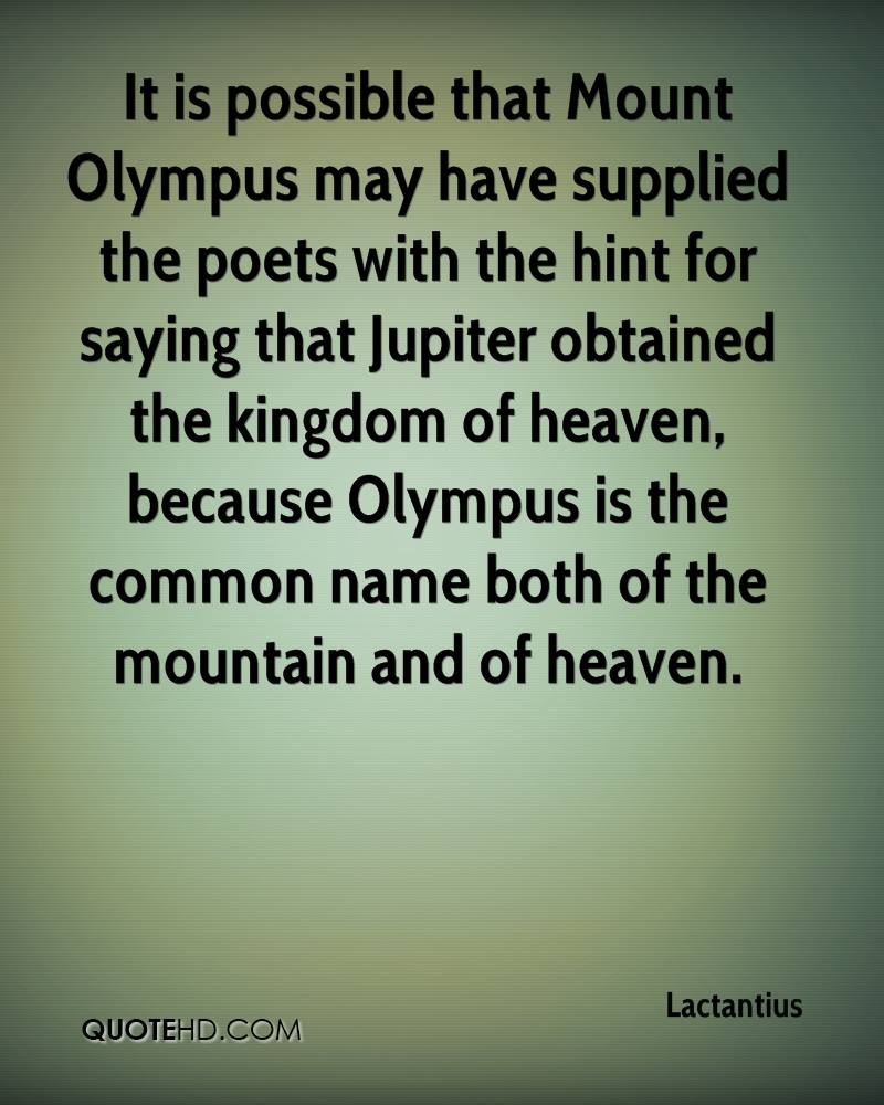 It is possible that Mount Olympus may have supplied the poets with the hint for saying that Jupiter obtained the kingdom of heaven, because Olympus is the common name both of the mountain and of heaven.