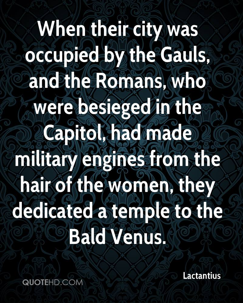 When their city was occupied by the Gauls, and the Romans, who were besieged in the Capitol, had made military engines from the hair of the women, they dedicated a temple to the Bald Venus.
