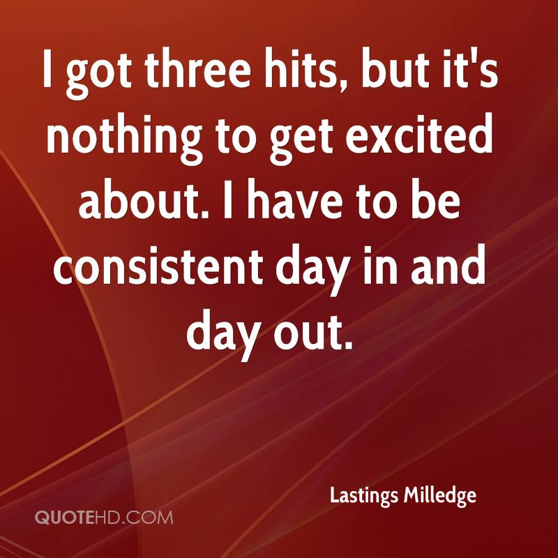 I got three hits, but it's nothing to get excited about. I have to be consistent day in and day out.