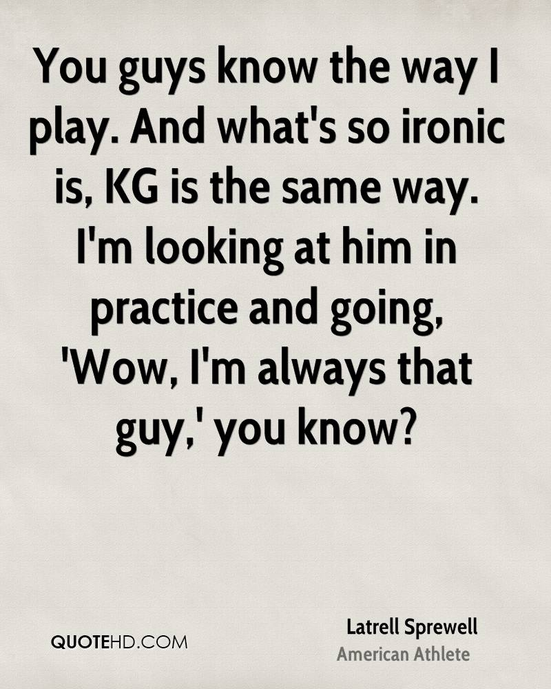 You guys know the way I play. And what's so ironic is, KG is the same way. I'm looking at him in practice and going, 'Wow, I'm always that guy,' you know?
