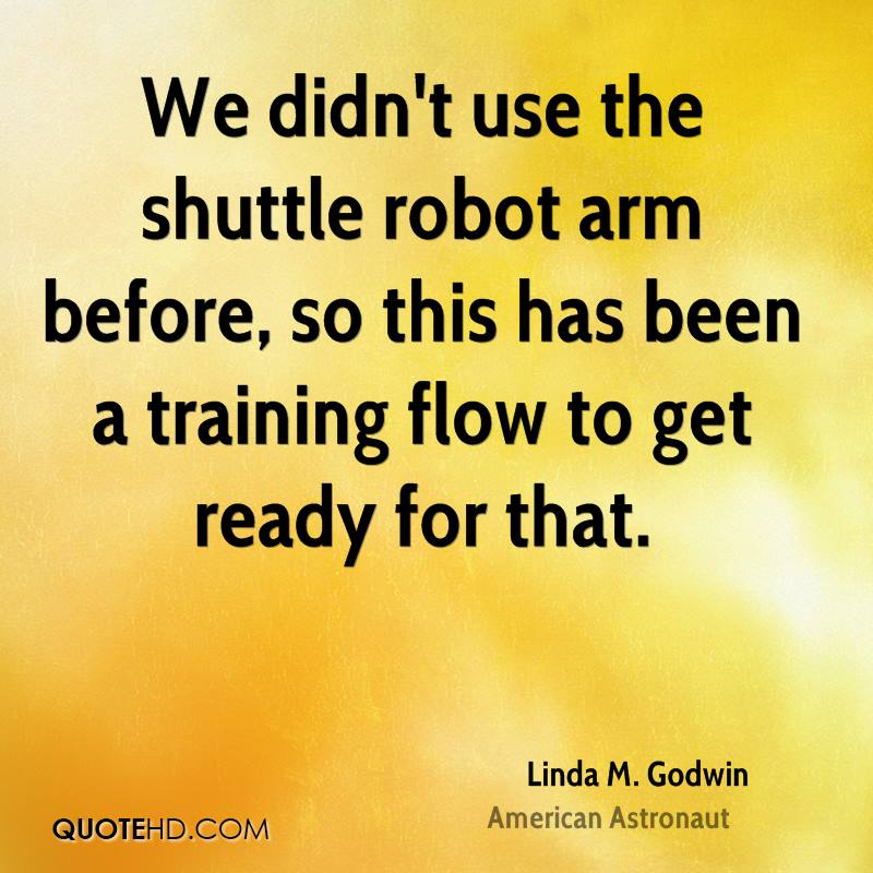 We didn't use the shuttle robot arm before, so this has been a training flow to get ready for that.