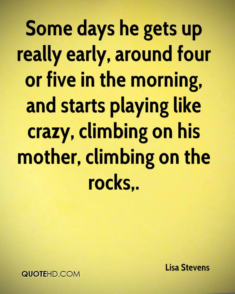 Some days he gets up really early, around four or five in the morning, and starts playing like crazy, climbing on his mother, climbing on the rocks.