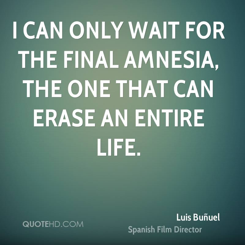 I can only wait for the final amnesia, the one that can erase an entire life.