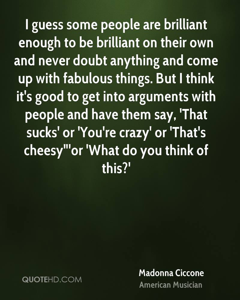 """I guess some people are brilliant enough to be brilliant on their own and never doubt anything and come up with fabulous things. But I think it's good to get into arguments with people and have them say, 'That sucks' or 'You're crazy' or 'That's cheesy""""'or 'What do you think of this?'"""