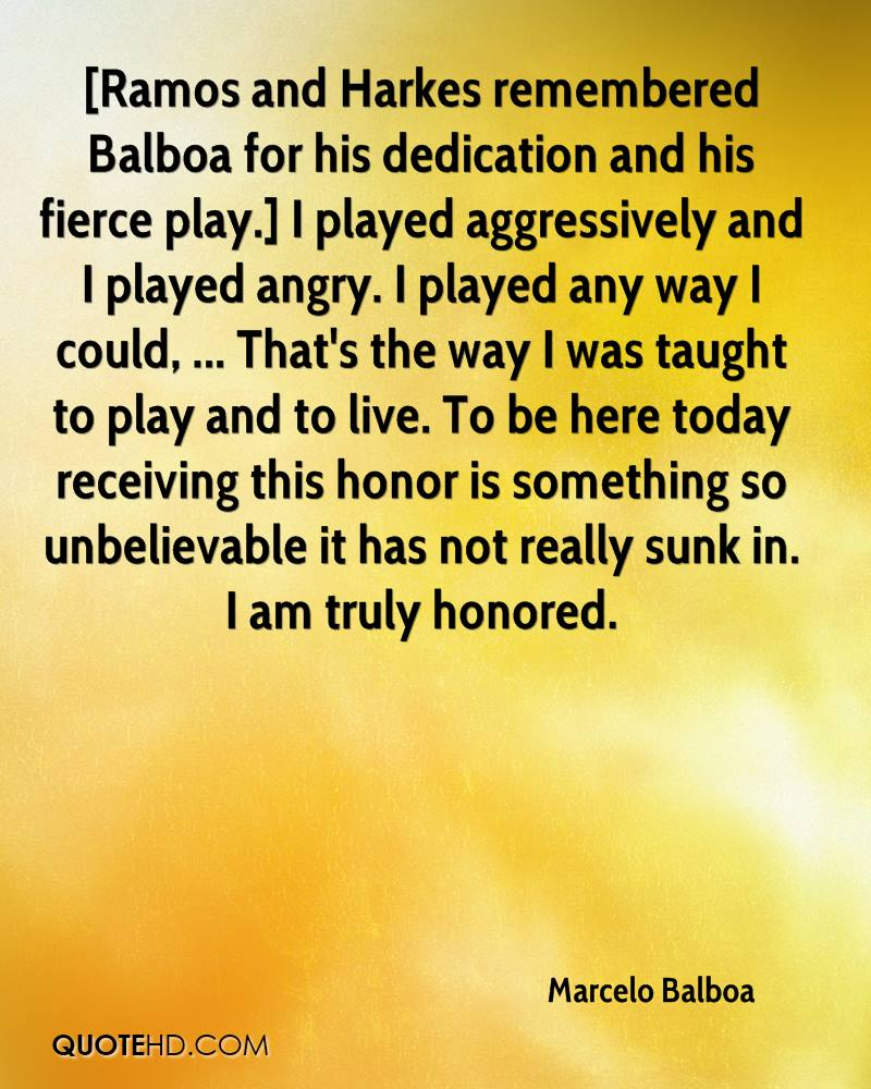 [Ramos and Harkes remembered Balboa for his dedication and his fierce play.] I played aggressively and I played angry. I played any way I could, ... That's the way I was taught to play and to live. To be here today receiving this honor is something so unbelievable it has not really sunk in. I am truly honored.