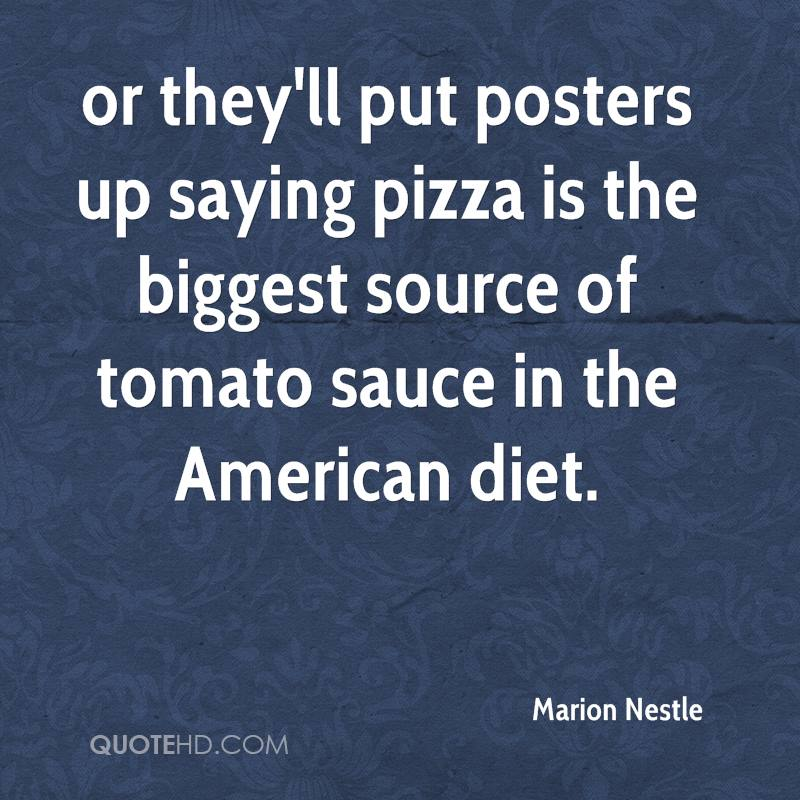 or they'll put posters up saying pizza is the biggest source of tomato sauce in the American diet.