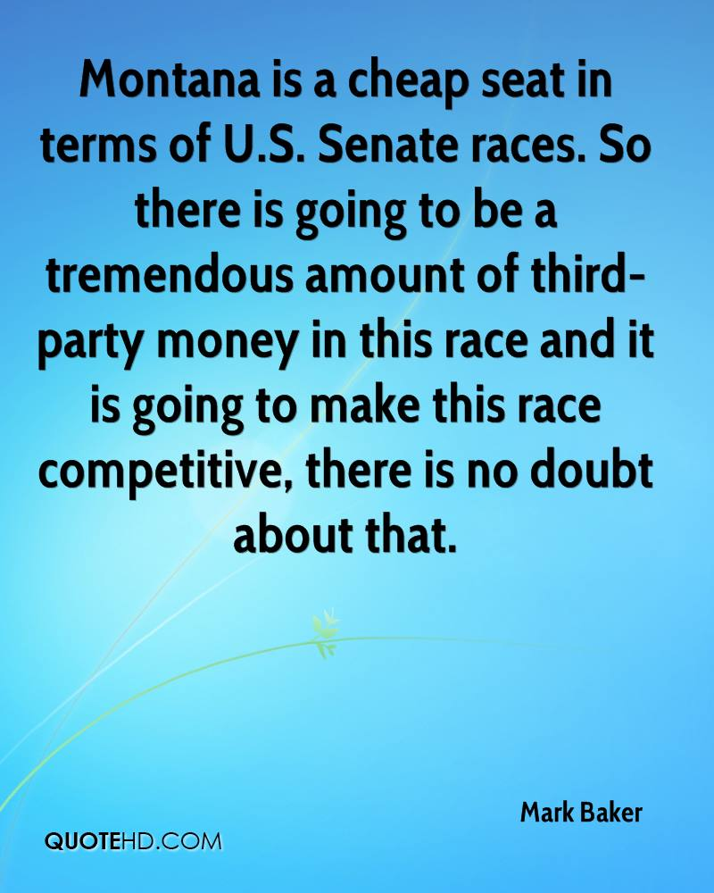 Montana is a cheap seat in terms of U.S. Senate races. So there is going to be a tremendous amount of third-party money in this race and it is going to make this race competitive, there is no doubt about that.