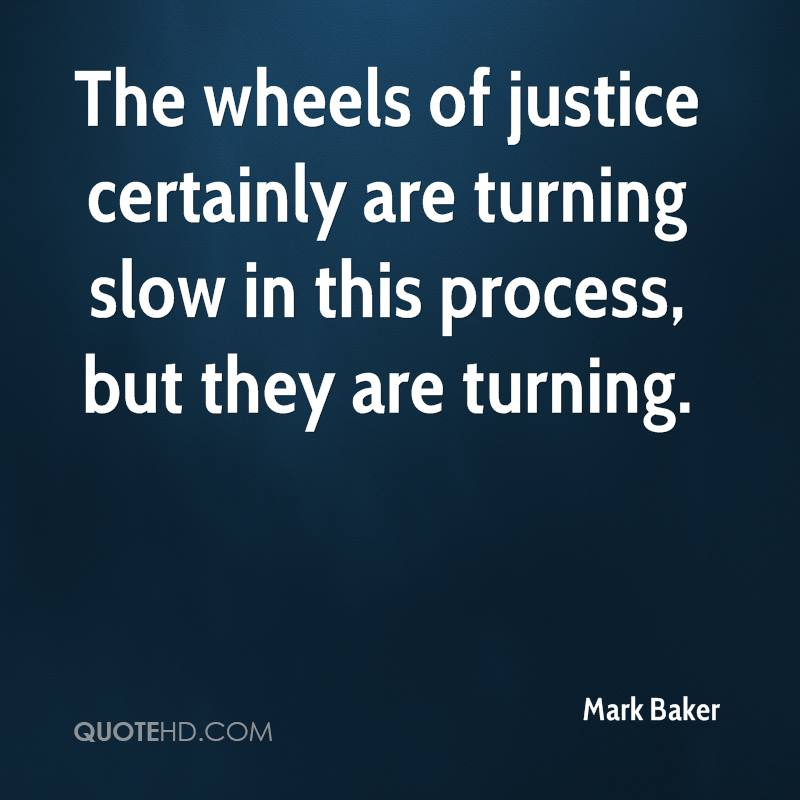 The wheels of justice certainly are turning slow in this process, but they are turning.