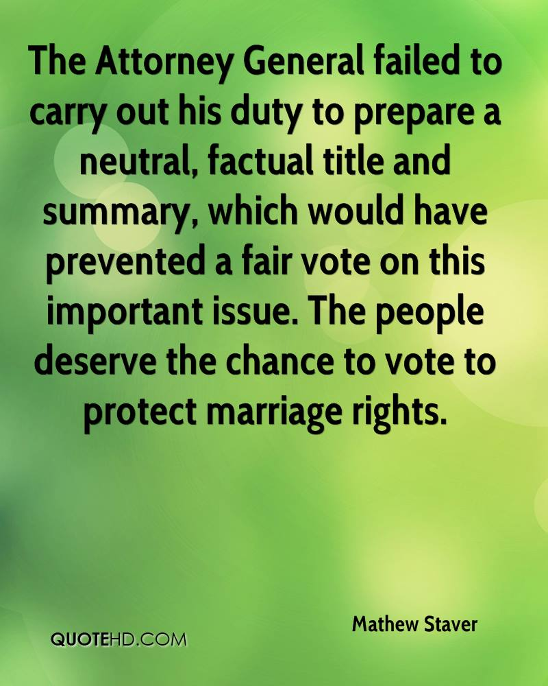 The Attorney General failed to carry out his duty to prepare a neutral, factual title and summary, which would have prevented a fair vote on this important issue. The people deserve the chance to vote to protect marriage rights.
