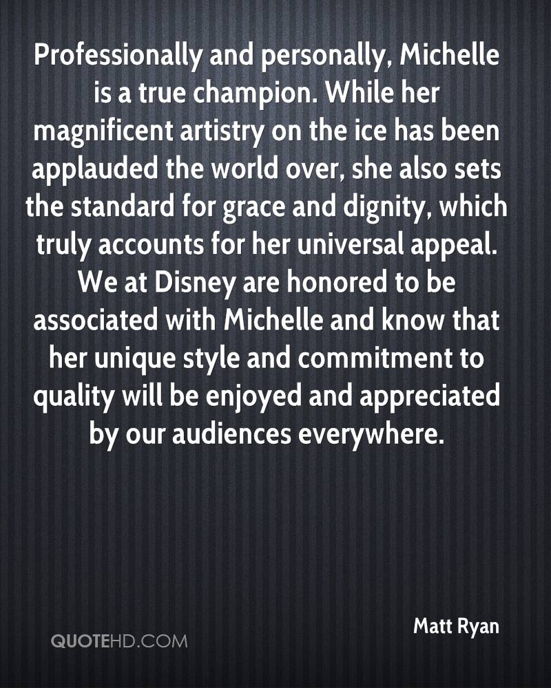 Professionally and personally, Michelle is a true champion. While her magnificent artistry on the ice has been applauded the world over, she also sets the standard for grace and dignity, which truly accounts for her universal appeal. We at Disney are honored to be associated with Michelle and know that her unique style and commitment to quality will be enjoyed and appreciated by our audiences everywhere.
