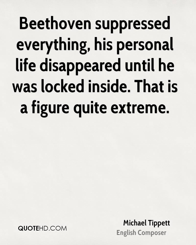 Beethoven suppressed everything, his personal life disappeared until he was locked inside. That is a figure quite extreme.