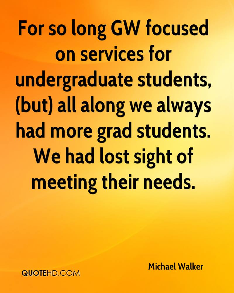 For so long GW focused on services for undergraduate students, (but) all along we always had more grad students. We had lost sight of meeting their needs.