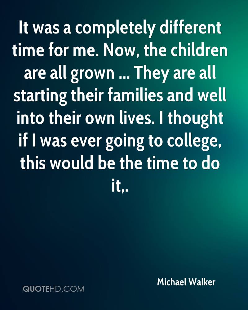 It was a completely different time for me. Now, the children are all grown ... They are all starting their families and well into their own lives. I thought if I was ever going to college, this would be the time to do it.