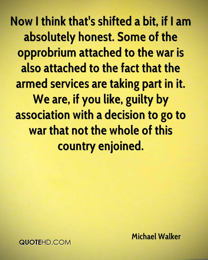 Now I think that's shifted a bit, if I am absolutely honest. Some of the opprobrium attached to the war is also attached to the fact that the armed services are taking part in it. We are, if you like, guilty by association with a decision to go to war that not the whole of this country enjoined.