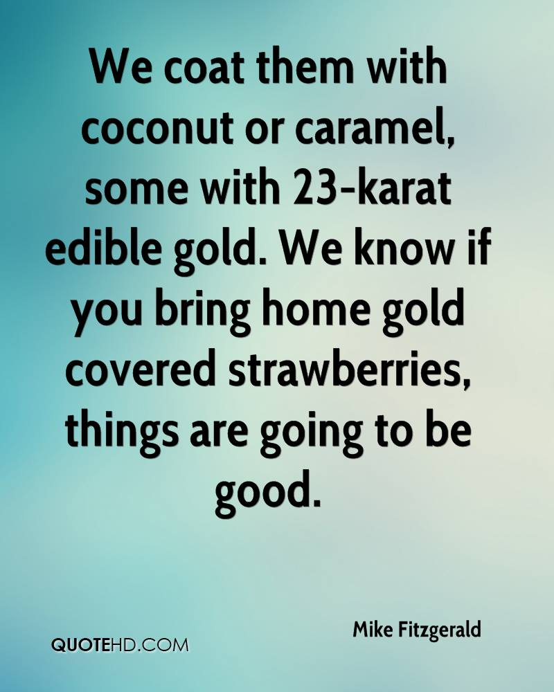 We coat them with coconut or caramel, some with 23-karat edible gold. We know if you bring home gold covered strawberries, things are going to be good.