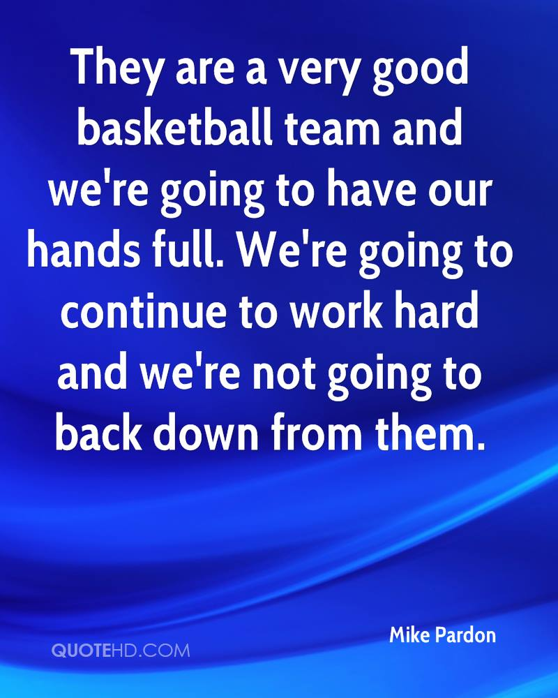 They are a very good basketball team and we're going to have our hands full. We're going to continue to work hard and we're not going to back down from them.