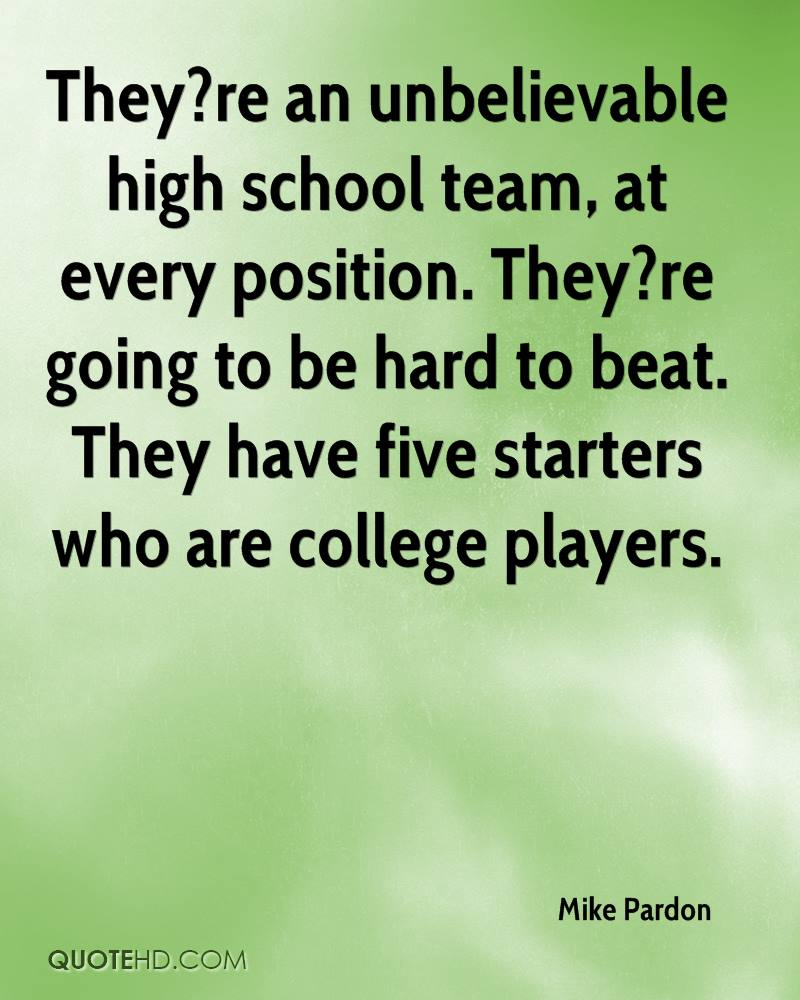 They?re an unbelievable high school team, at every position. They?re going to be hard to beat. They have five starters who are college players.