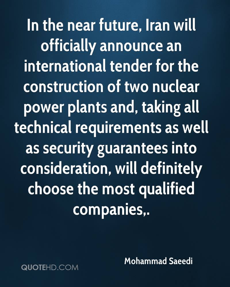 In the near future, Iran will officially announce an international tender for the construction of two nuclear power plants and, taking all technical requirements as well as security guarantees into consideration, will definitely choose the most qualified companies.