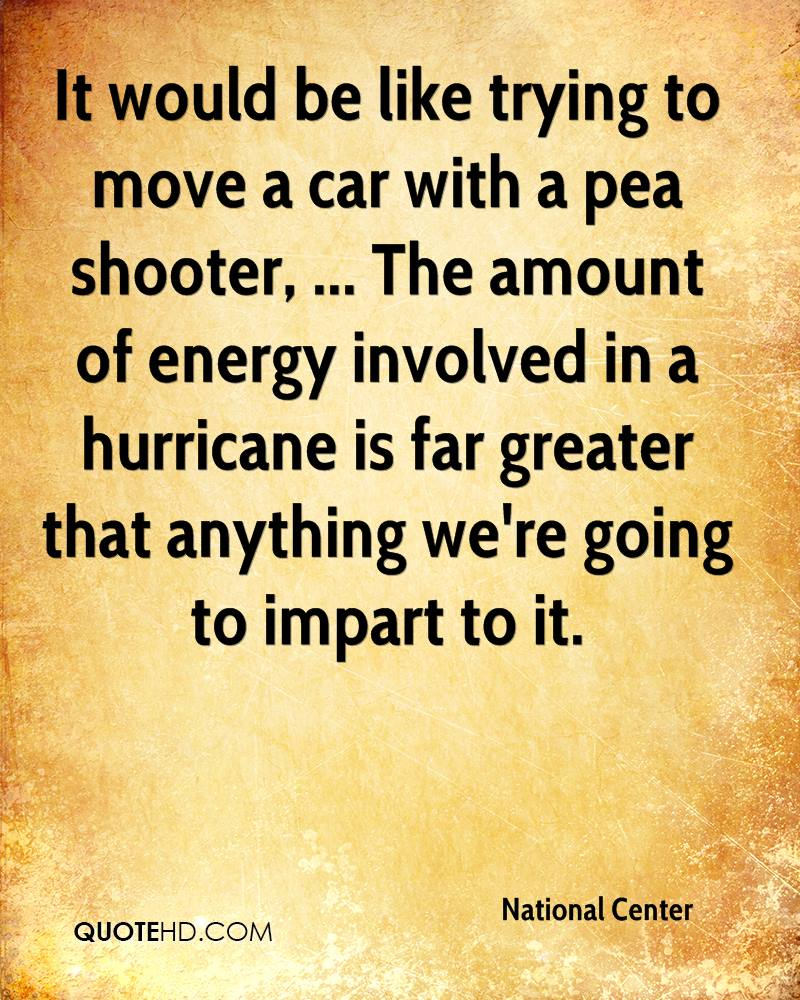 It would be like trying to move a car with a pea shooter, ... The amount of energy involved in a hurricane is far greater that anything we're going to impart to it.