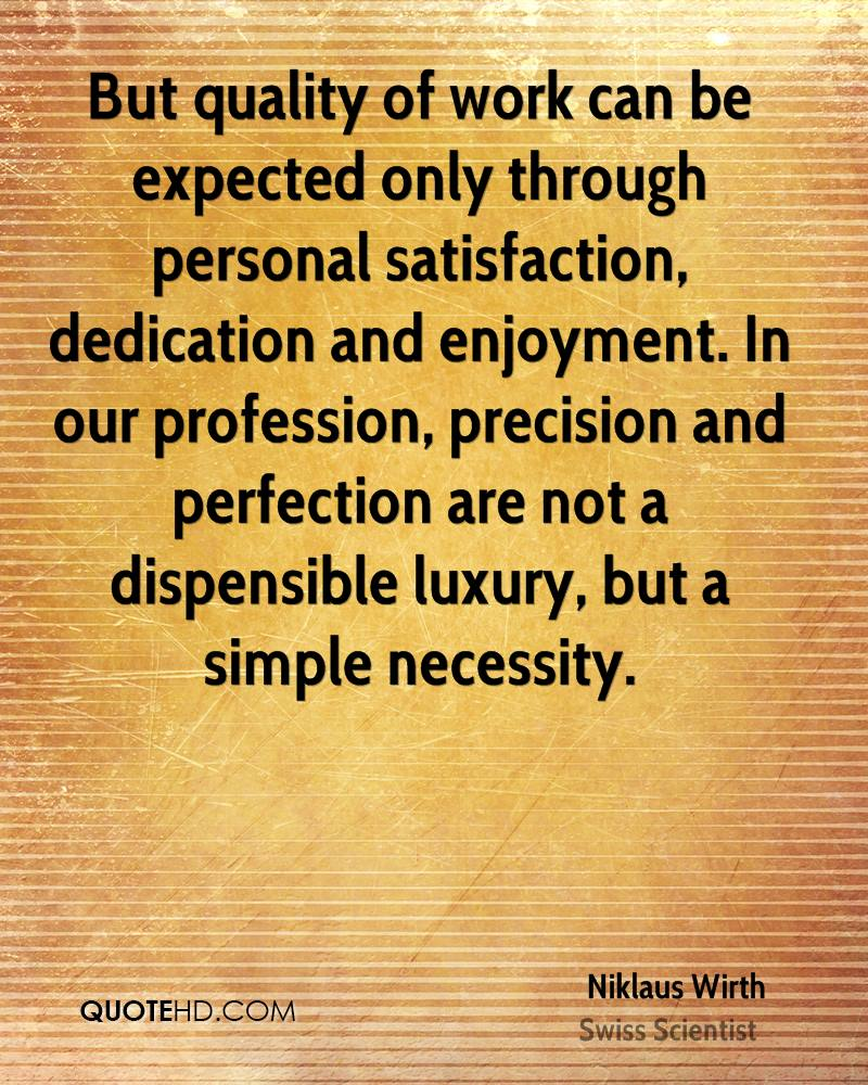 But quality of work can be expected only through personal satisfaction, dedication and enjoyment. In our profession, precision and perfection are not a dispensible luxury, but a simple necessity.