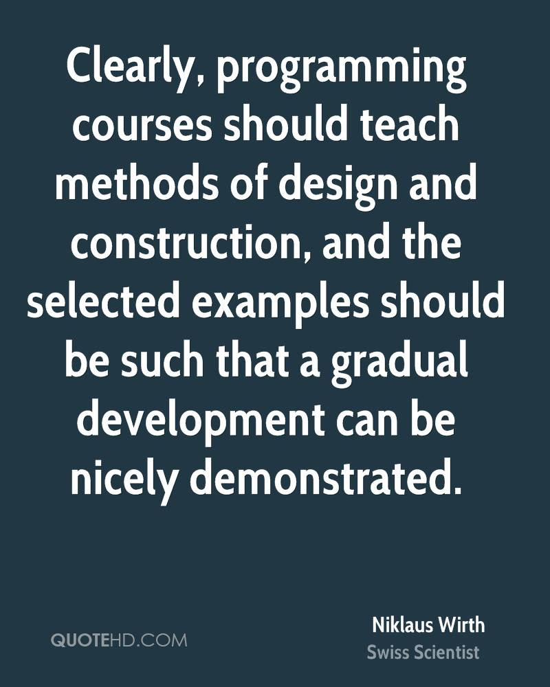 Clearly, programming courses should teach methods of design and construction, and the selected examples should be such that a gradual development can be nicely demonstrated.