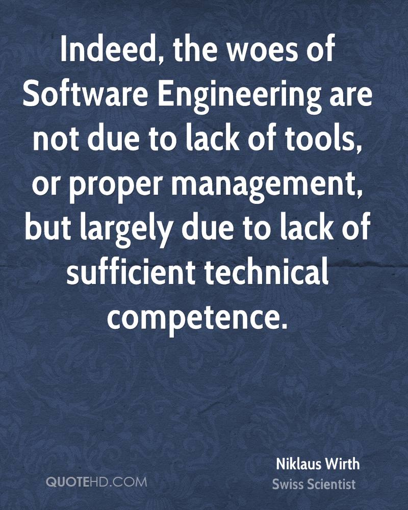 Indeed, the woes of Software Engineering are not due to lack of tools, or proper management, but largely due to lack of sufficient technical competence.